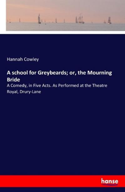 A school for Greybeards; or, the Mourning Bride
