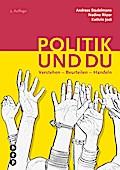 Politik und du (Neuauflage): Verstehen - Beurteilen - Handeln