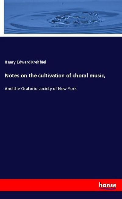Notes on the cultivation of choral music,