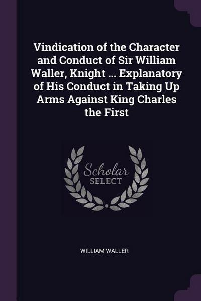 Vindication of the Character and Conduct of Sir William Waller, Knight ... Explanatory of His Conduct in Taking Up Arms Against King Charles the First