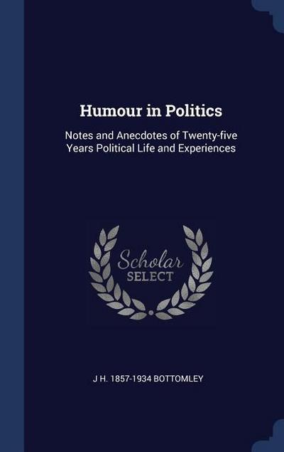 Humour in Politics: Notes and Anecdotes of Twenty-Five Years Political Life and Experiences