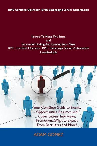 BMC Certified Operator- BMC BladeLogic Server Automation Secrets To Acing The Exam and Successful Finding And Landing Your Next BMC Certified Operator- BMC BladeLogic Server Automation Certified Job