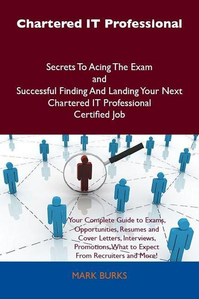 Chartered IT Professional Secrets To Acing The Exam and Successful Finding And Landing Your Next Chartered IT Professional Certified Job