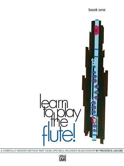 Learn to Play the Flute!, Bk 1: A Carefully Graded Method That Develops Well-Rounded Musicianship