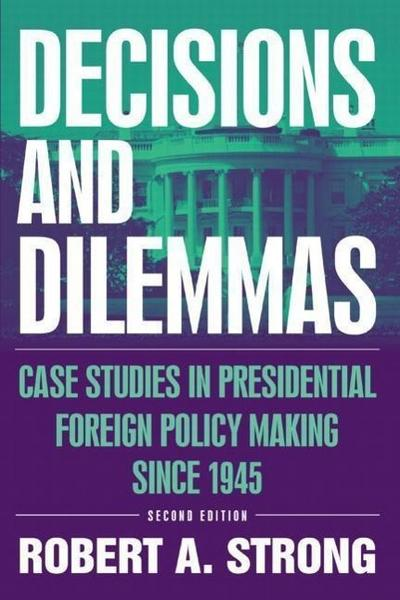 Decisions and Dilemmas: Case Studies in Presidential Foreign Policy Making Since 1945: Case Studies in Presidential Foreign Policy Making Sinc