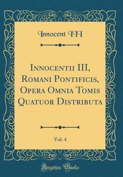 Innocentii III, Romani Pontificis, Opera Omnia Tomis Quatuor Distributa, Vol. 4 (Classic Reprint)