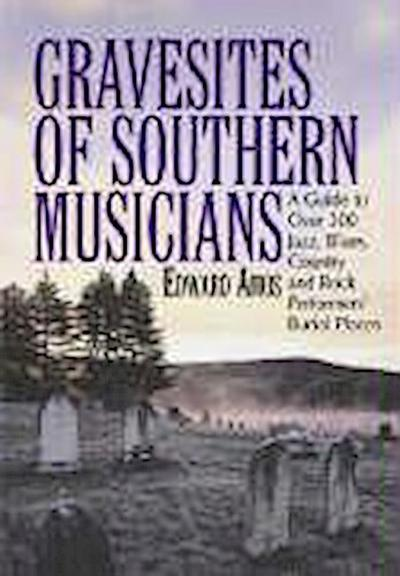 Gravesites of Southern Musicians: A Guide to Over 300 Jazz, Blues, Country and Rock Performers' Burial Places