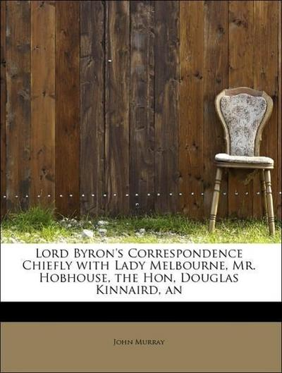 Lord Byron's Correspondence Chiefly with Lady Melbourne, Mr. Hobhouse, the Hon, Douglas Kinnaird, an