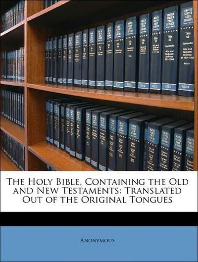 The Holy Bible, Containing the Old and New Testaments: Translated Out of the Original Tongues