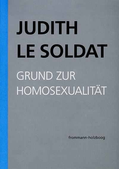 Judith Le Soldat: Werkausgabe / Band 1: Grund zur Homosexualität
