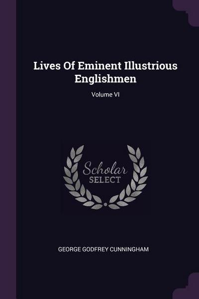 Lives of Eminent Illustrious Englishmen; Volume VI