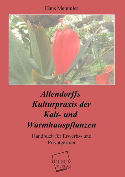 Allendorffs Kulturpraxis der Kalt- und Warmhauspflanzen: Handbuch für Erwerbs- und Privatgärtner