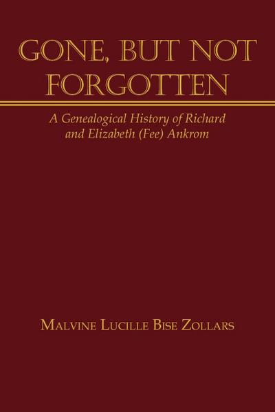 Gone, But Not Forgotten: A Genealogical History of Richard and Elizabeth (Fee) Ankrom
