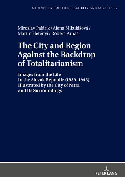 The City and Region Against the Backdrop of Totalitarianism: Images from the Life in the Slovak Republic (1939–1945), Illustrated by the City of Nitra ... in Politics, Security and Society, Band 17)