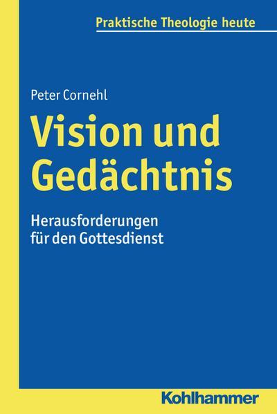 Vision und Gedächtnis: Herausforderungen für den Gottesdienst (Praktische Theologie heute)