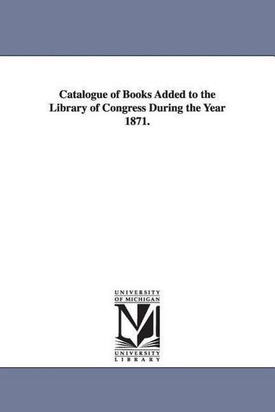 Catalogue of Books Added to the Library of Congress During the Year 1871.