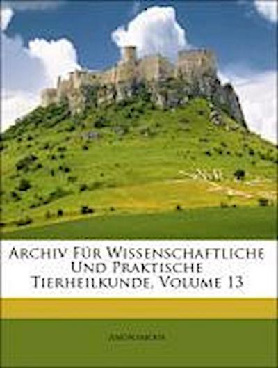 Archiv Für Wissenschaftliche Und Praktische Tierheilkunde, Volume 13