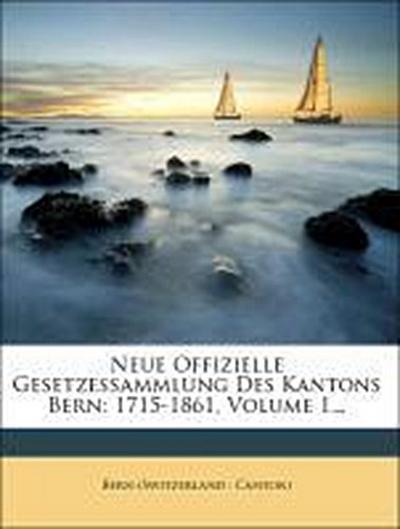 Neue offizielle Gesetzessammlung des Kantons Bern: 1715-1861.