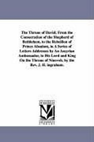 The Throne of David; From the Consecration of the Shepherd of Bethlehem, to the Rebellion of Prince Absalom, in a Series of Letters Addresses by an As