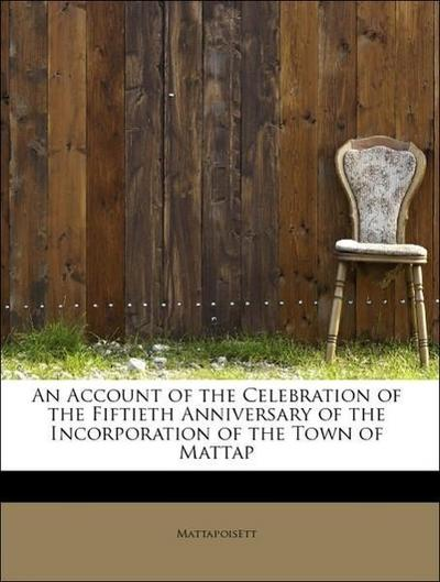 An Account of the Celebration of the Fiftieth Anniversary of the Incorporation of the Town of Mattap