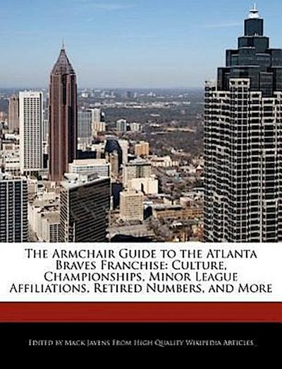 The Armchair Guide to the Atlanta Braves Franchise: Culture, Championships, Minor League Affiliations, Retired Numbers, and More