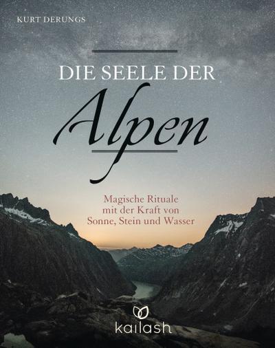 Die Seele der Alpen: Magische Rituale mit der Kraft von Sonne, Stein und Wasser