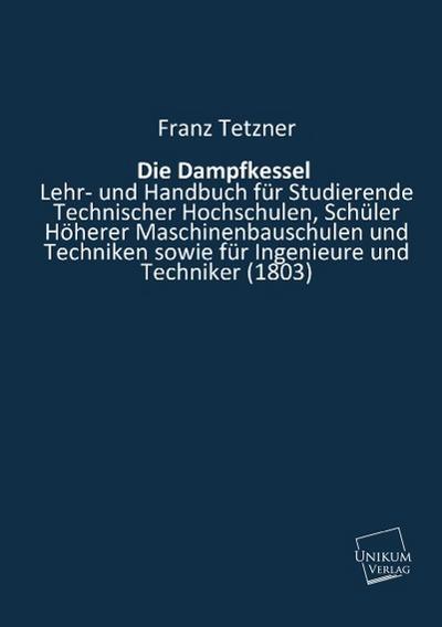 Die Dampfkessel: Lehr- und Handbuch für Studierende Technischer Hochschulen, Schüler Höherer Maschinenbauschulen und Techniken sowie für Ingenieure und Techniker (1803)
