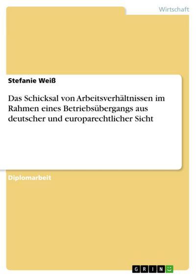 Das Schicksal von Arbeitsverhältnissen im Rahmen eines Betriebsübergangs aus deutscher und europarechtlicher Sicht