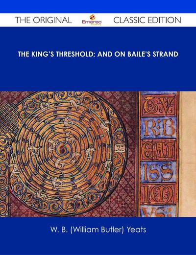 The King's Threshold; and On Baile's Strand - The Original Classic Edition