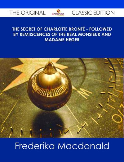 The Secret of Charlotte Brontë - Followed by Remiiscences of the real Monsieur and Madame Heger - The Original Classic Edition