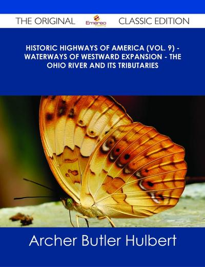 Historic Highways of America (Vol. 9) - Waterways of Westward Expansion - The Ohio River and its Tributaries - The Original Classic Edition