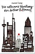 Die seltsame Wandlung des Arthur Hoffmann.