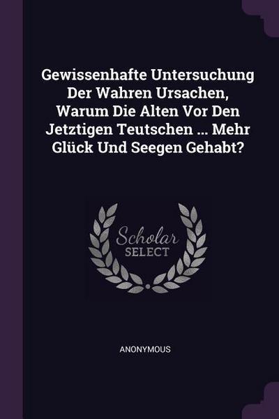 Gewissenhafte Untersuchung Der Wahren Ursachen, Warum Die Alten VOR Den Jetztigen Teutschen ... Mehr Glück Und Seegen Gehabt?