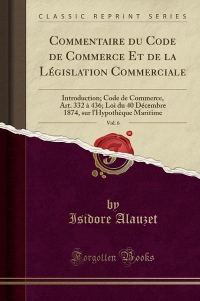 Commentaire Du Code de Commerce Et de la Législation Commerciale, Vol. 6: Introduction; Code de Commerce, Art. 332 À 436; Loi Du 40 Décembre 1874, Sur