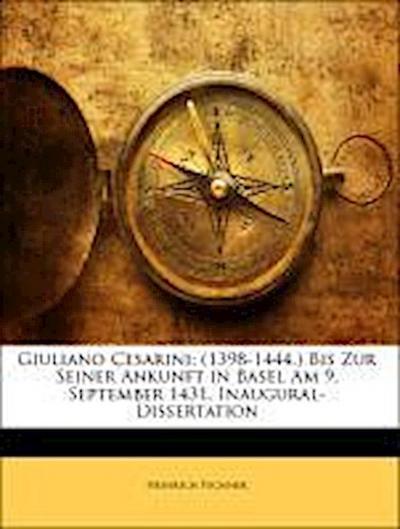 Giuliano Cesarini: (1398-1444.) Bis Zur Seiner Ankunft in Basel Am 9. September 1431. Inaugural-Dissertation