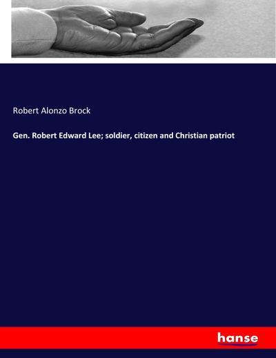 Gen. Robert Edward Lee; soldier, citizen and Christian patriot