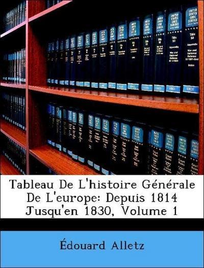 Tableau De L'histoire Générale De L'europe: Depuis 1814 Jusqu'en 1830, Volume 1