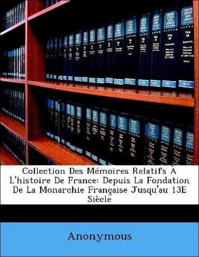 Collection Des Mémoires Relatifs À L'histoire De France: Depuis La Fondation De La Monarchie Française Jusqu'au 13E Siècle