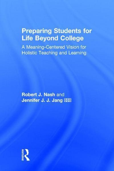 Preparing Students for Life Beyond College: A Meaning-Centered Vision for Holistic Teaching and Learning
