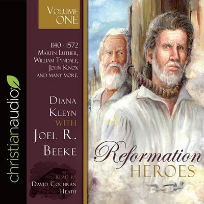 Reformation Heroes Volume One: 1140 - 1572 Martin Luther, William Tyndale, John Knox and Many More