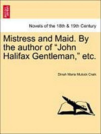 Mistress and Maid. By the author of 'John Halifax Gentleman,' etc.