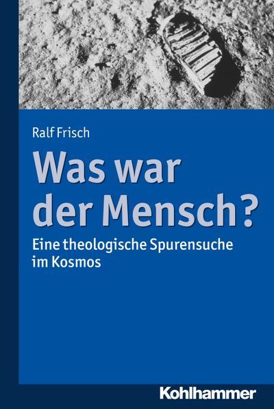 Was war der Mensch?: Eine theologische Spurensuche im Kosmos