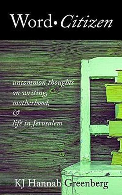 Word Citizen: Uncommon Thoughts on Writing, Motherhood, and Life in Jerusalem