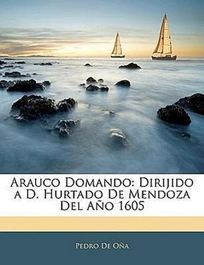 Arauco Domando: Dirijido a D. Hurtado De Mendoza Del Año 1605