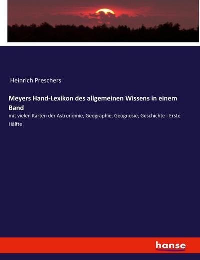Meyers Hand-Lexikon des allgemeinen Wissens in einem Band: mit vielen Karten der Astronomie, Geographie, Geognosie, Geschichte, etc