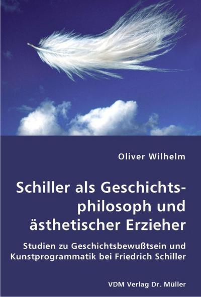 Schiller als Geschichtsphilosoph und ästhetischer Erzieher: Studien zu Geschichtsbewußtsein und Kunstprogrammatik bei Friedrich Schiller