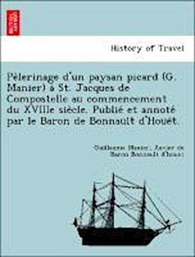 Pe`lerinage d'un paysan picard (G. Manier) a` St. Jacques de Compostelle au commencement du XVIIIe sie`cle. Publie´ et annote´ par le Baron de Bonnault d'Houe¨t.