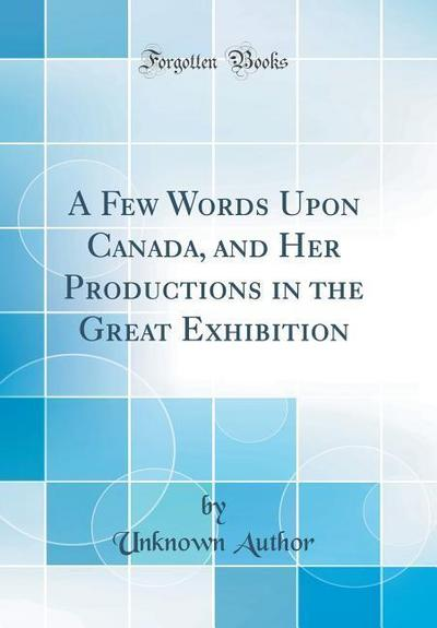 A Few Words Upon Canada, and Her Productions in the Great Exhibition (Classic Reprint)