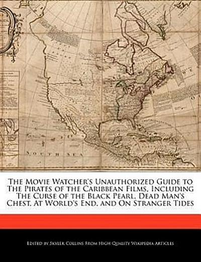The Movie Watcher's Unauthorized Guide to the Pirates of the Caribbean Films, Including the Curse of the Black Pearl, Dead Man's Chest, at World's End