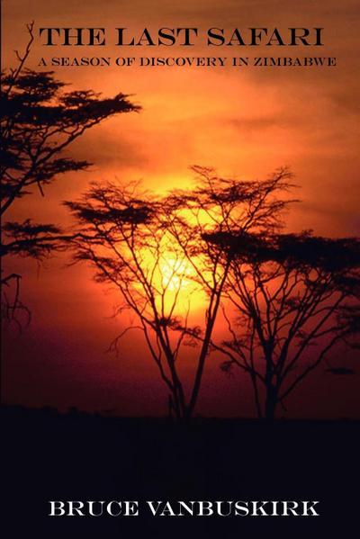 The Last Safari: A Season of Discovery in Zimbabwe